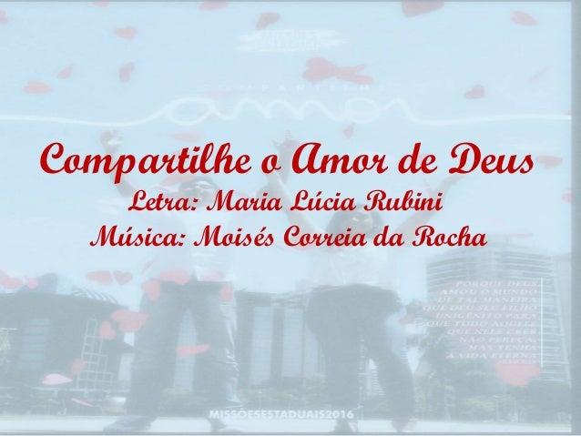 Compartilhe o Amor de Deus Letra: Maria Lúcia Rubini Música: Moisés Correia da Rocha