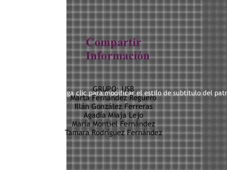 Compartir Información GRUPO: USB Marta Fernández Reguero Illán González Ferreras Agadía Miaja Lejo María Montiel Fernández...