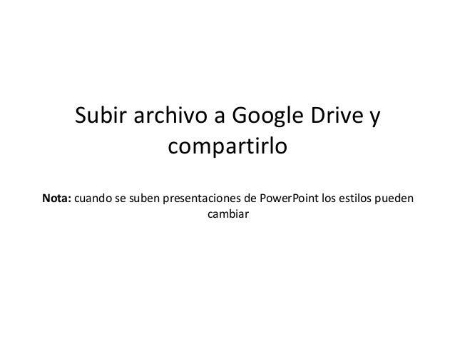 Subir archivo a Google Drive y  compartirlo  Nota: cuando se suben presentaciones de PowerPoint los estilos pueden  cambia...