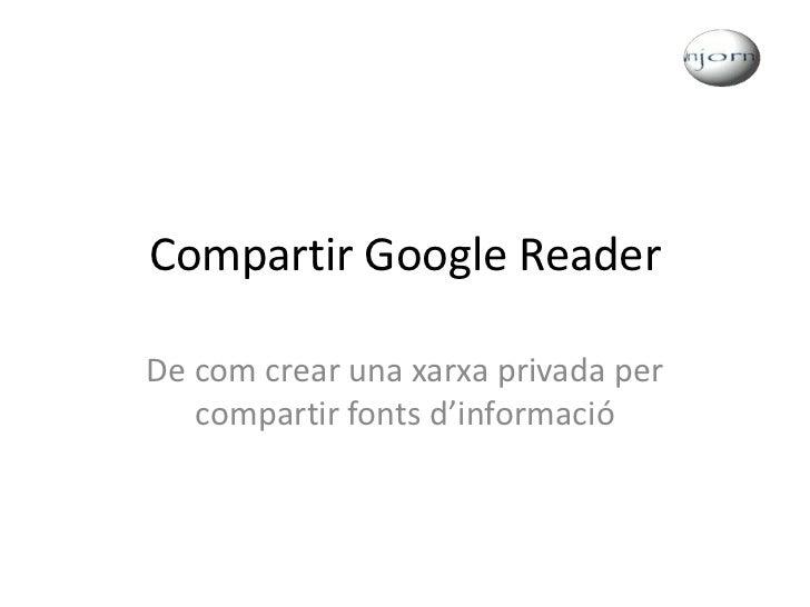 Compartir Google Reader<br />De com crear una xarxa privada per compartir fonts d'informació<br />