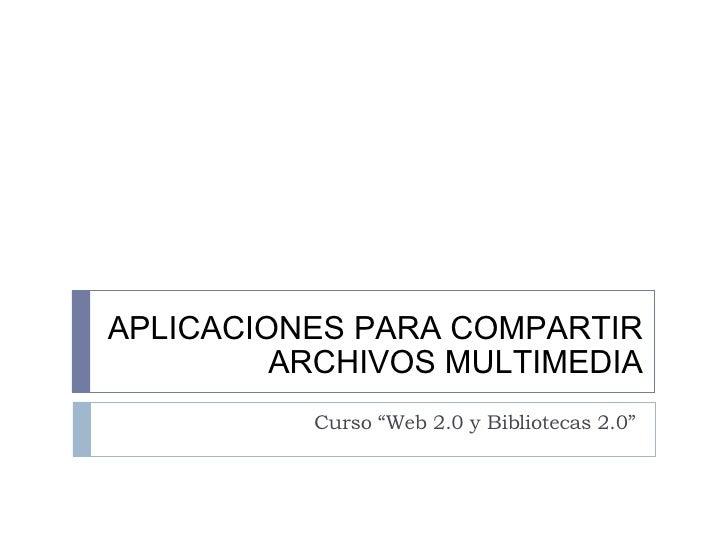 """APLICACIONES  PARA COMPARTIR ARCHIVOS MULTIMEDIA Curso """"Web 2.0 y Bibliotecas 2.0"""""""