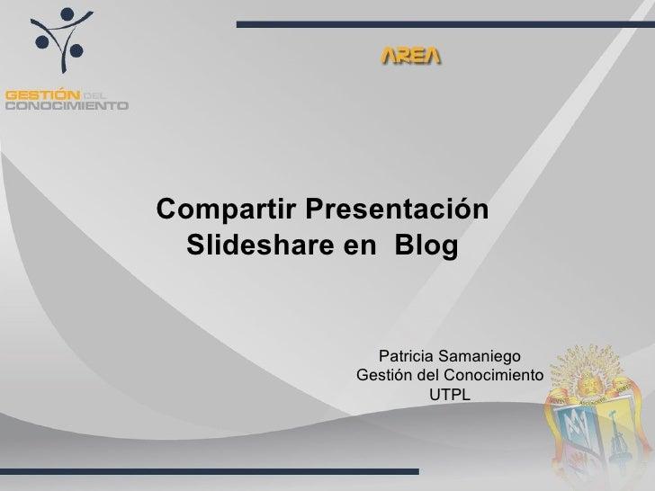 Compartir Presentación   Slideshare en Blog                  Patricia Samaniego              Gestión del Conocimiento     ...