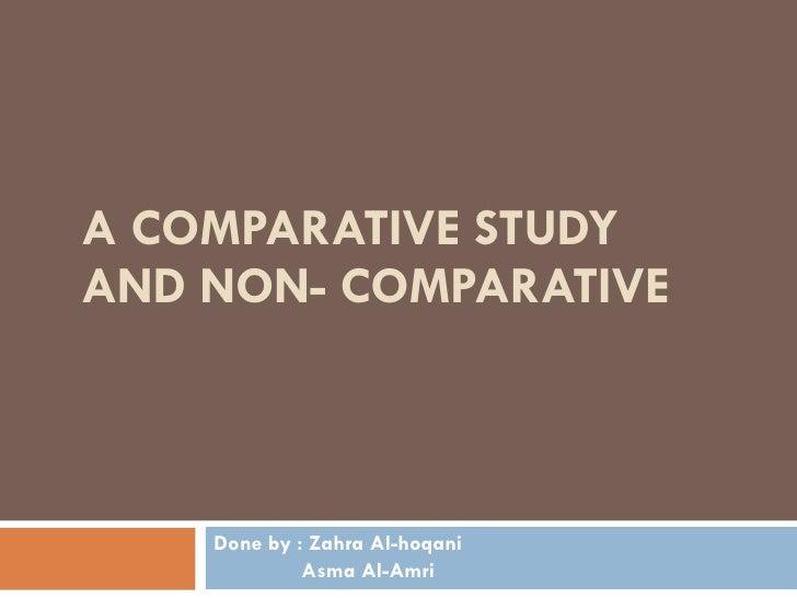 A COMPARATIVE STUDY AND NON- COMPARATIVE  Done by : Zahra Al-hoqani Asma Al-Amri
