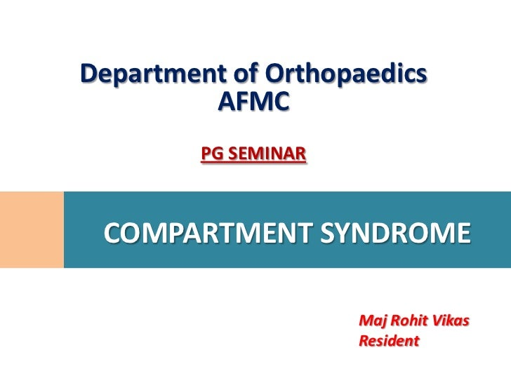 Department of Orthopaedics         AFMC         PG SEMINAR COMPARTMENT SYNDROME                      Maj Rohit Vikas      ...