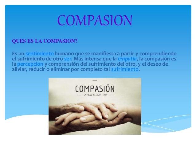 COMPASION  QUES ES LA COMPASION?  Es un sentimiento humano que se manifiesta a partir y comprendiendo  el sufrimiento de o...
