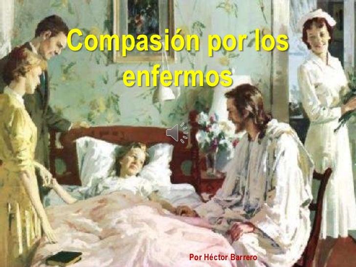 Compasión por los   enfermos         Por Héctor Barrero