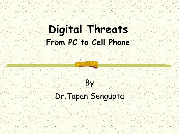 Digital Threats From PC to Cell Phone By Dr.Tapan Sengupta