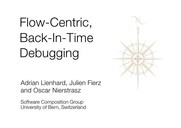 Flow-Centric, Back-In-Time Debugging  Adrian Lienhard, Julien Fierz and Oscar Nierstrasz Software Composition Group Univer...