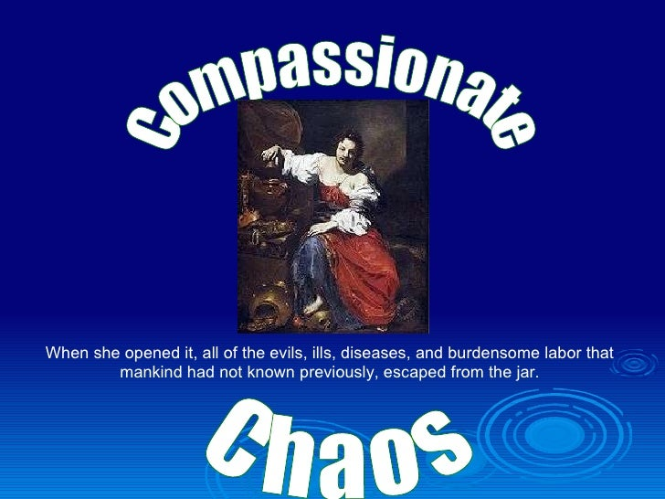 Compassionate  Chaos When she opened it, all of the evils, ills, diseases, and burdensome labor that mankind had not known...