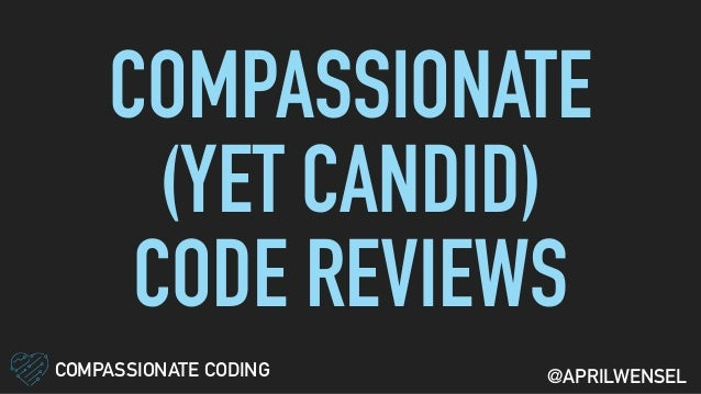 COMPASSIONATE (YET CANDID) CODE REVIEWS COMPASSIONATE CODING @APRILWENSEL