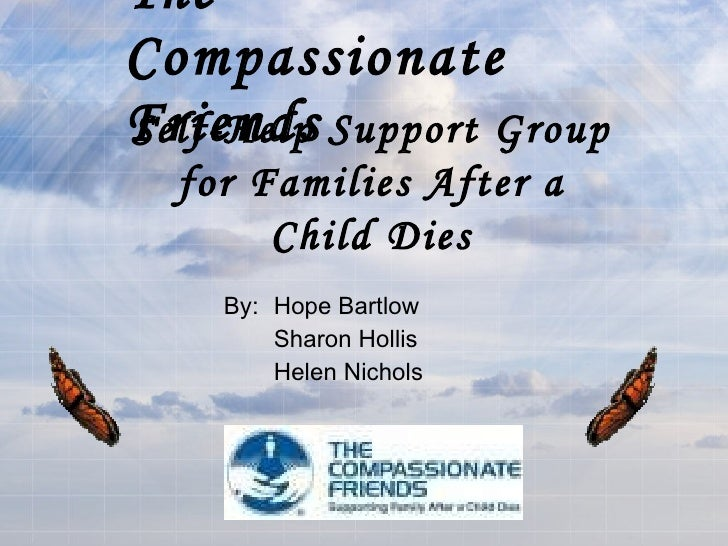 The Compassionate Friends By: Hope Bartlow Sharon Hollis Helen Nichols Self-Help Support Group for Families After a Child ...