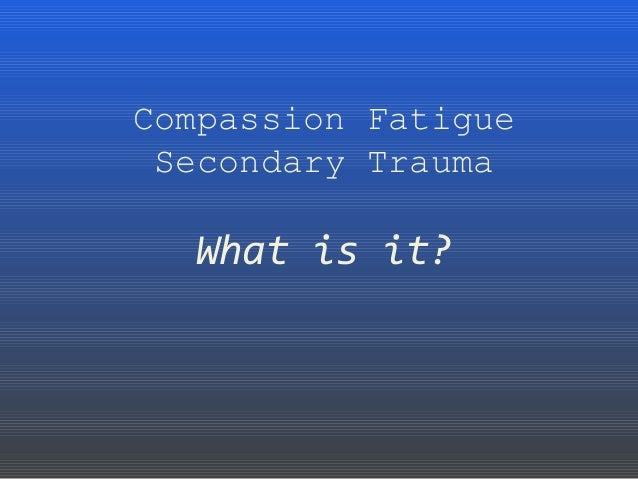 Compassion Fatigue Secondary Trauma What is it?