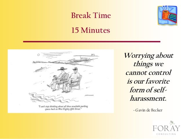 Break Time 15 Minutes Worrying about things we cannot control is our favorite form of selfharassment. ~ Gavin de Becker