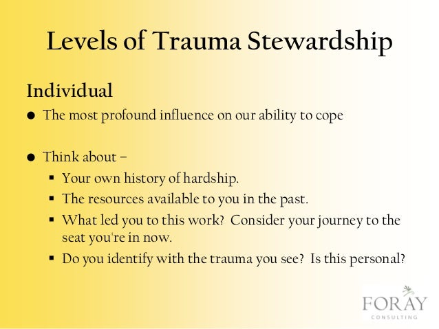 Levels of Trauma Stewardship Individual • The most profound influence on our ability to cope • Think about –  Your own hi...