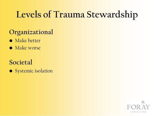 Levels of Trauma Stewardship Organizational • Make better • Make worse  Societal • Systemic isolation