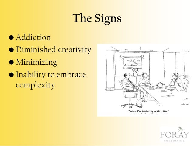 The Signs • Addiction • Diminished creativity • Minimizing • Inability to embrace complexity