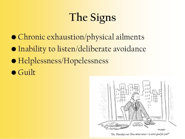 The Signs • Chronic exhaustion/physical ailments • Inability to listen/deliberate avoidance • Helplessness/Hopelessness • ...