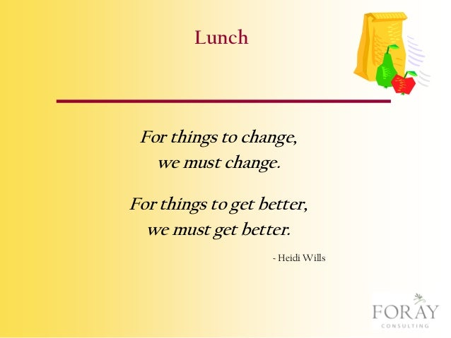 Lunch  For things to change, we must change. For things to get better, we must get better. ~ Heidi Wills