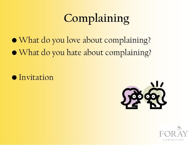 Complaining • What do you love about complaining? • What do you hate about complaining?  • Invitation