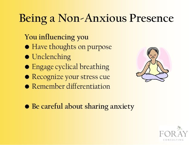 Being a Non-Anxious Presence You influencing you • Have thoughts on purpose • Unclenching • Engage cyclical breathing • Re...
