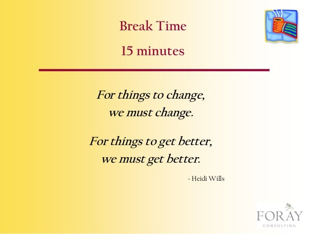 Break Time 15 minutes For things to change, we must change. For things to get better, we must get better. ~ Heidi Wills