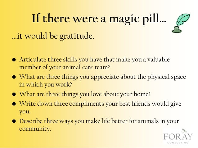 If there were a magic pill… …it would be gratitude. • Articulate three skills you have that make you a valuable member of ...