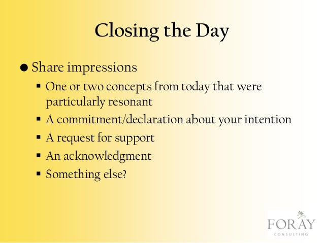 Closing the Day • Share impressions  One or two concepts from today that were particularly resonant  A commitment/declar...