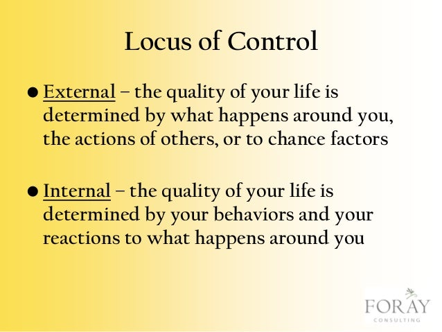 Locus of Control • External – the quality of your life is determined by what happens around you, the actions of others, or...