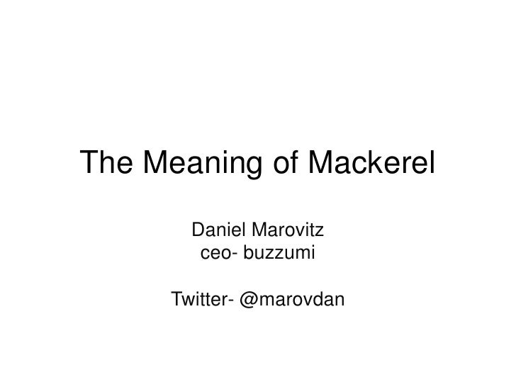 The Meaning of Mackerel       Daniel Marovitz        ceo- buzzumi     Twitter- @marovdan