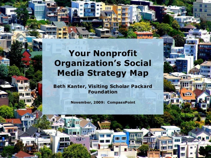 Your Nonprofit Organization's Social Media Strategy Map<br />Beth Kanter, Visiting Scholar Packard FoundationNovember, 200...