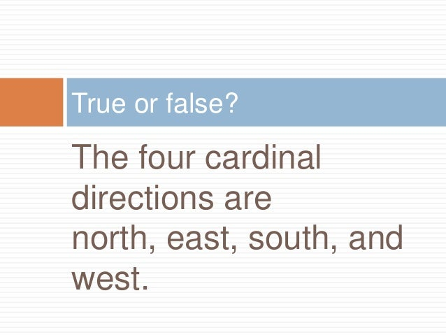 True or false?The four cardinaldirections arenorth, east, south, andwest.
