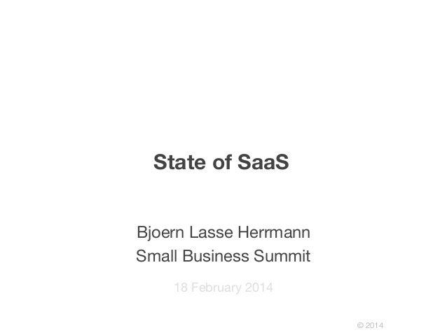 © 2014! State of SaaS 18 February 2014 Bjoern Lasse Herrmann Small Business Summit