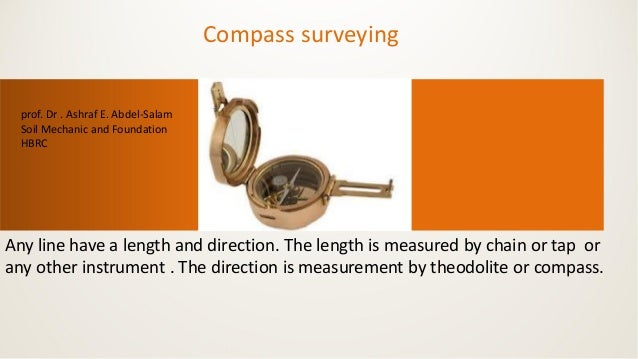 Compass surveying Any line have a length and direction. The length is measured by chain or tap or any other instrument . T...