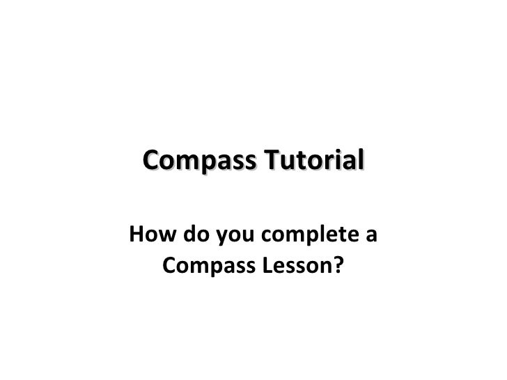 Compass Tutorial How do you complete a Compass Lesson?