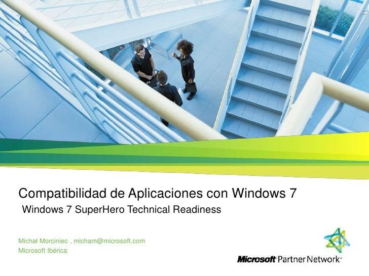 Compatibilidad de Aplicaciones con Windows 7 Windows 7 SuperHero Technical Readiness<br />Michał Morciniec , micham@micros...