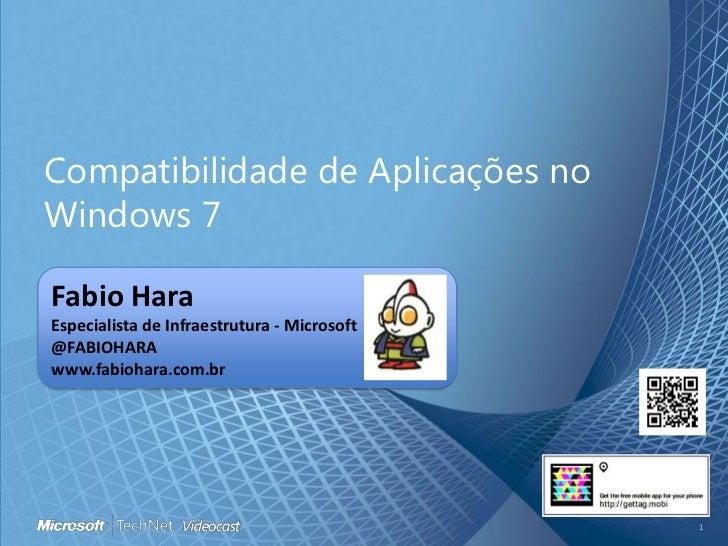 Compatibilidade de Aplicações no Windows 7<br />Fabio HaraEspecialista de Infraestrutura - Microsoft<br />@FABIOHARA<br />...