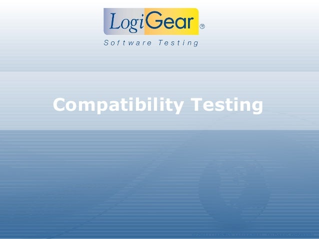 © 2011 LogiGear Corporation. All Rights ReservedCompatibility Testing