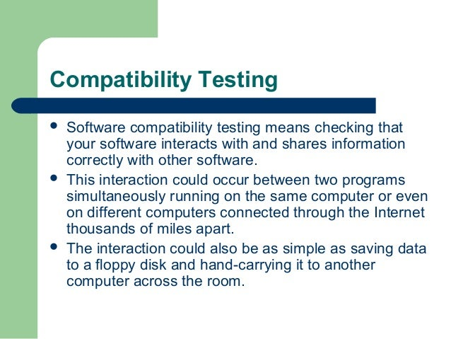 Compatibility Testing       Software compatibility testing means checking that your software interacts with and shares ...