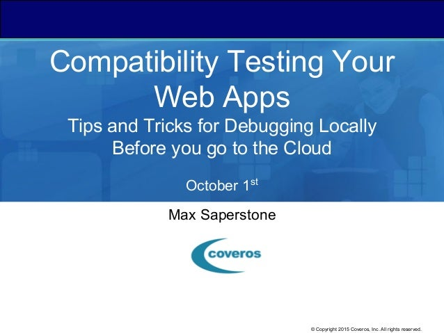 © Copyright 2015 Coveros, Inc. All rights reserved. Compatibility Testing Your Web Apps Tips and Tricks for Debugging Loca...