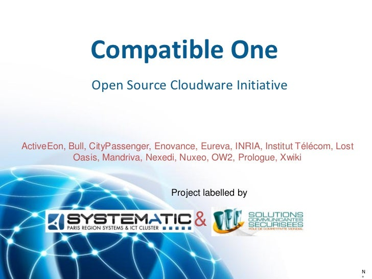 Compatible One                Open Source Cloudware InitiativeActiveEon, Bull, CityPassenger, Enovance, Eureva, INRIA, Ins...
