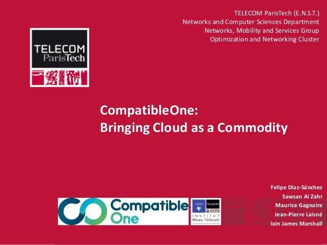 INSTITUT MINES-TÉLÉCOM CompatibleOne: Bringing Cloud as a Commodity Felipe Díaz-Sánchez Sawsan Al Zahr Maurice Gagnaire Je...