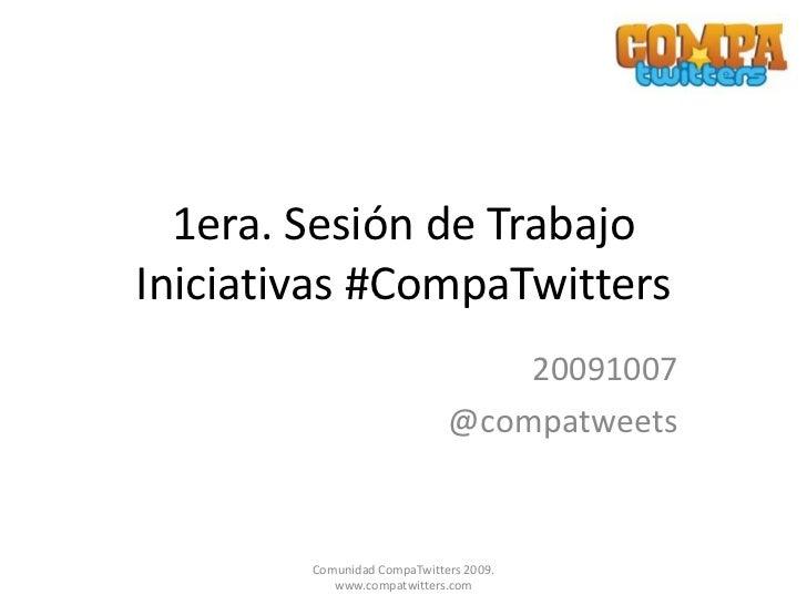 1era. Sesión de Trabajo Iniciativas #CompaTwitters<br />20091007<br />@compatweets<br />Comunidad CompaTwitters 2009. www....