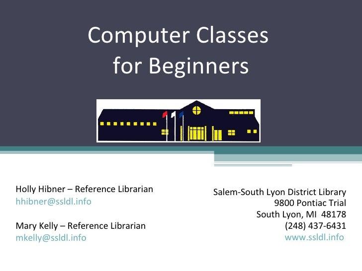 Computer Classes  for Beginners Salem-South Lyon District Library 9800 Pontiac Trial South Lyon, MI  48178 (248) 437-6431 ...