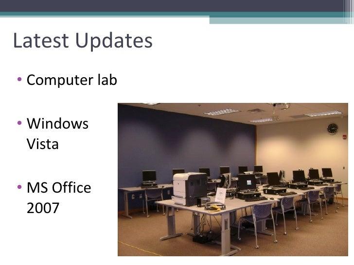 Latest Updates <ul><li>Computer lab </li></ul><ul><li>Windows Vista </li></ul><ul><li>MS Office 2007 </li></ul>