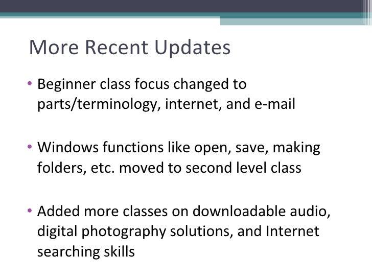 More Recent Updates <ul><li>Beginner class focus changed to parts/terminology, internet, and e-mail </li></ul><ul><li>Wind...