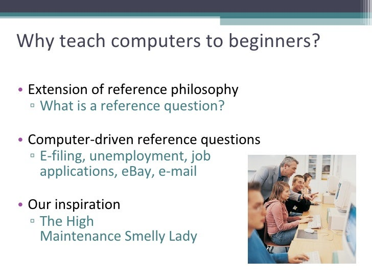 Why teach computers to beginners? <ul><li>Extension of reference philosophy </li></ul><ul><ul><li>What is a reference ques...