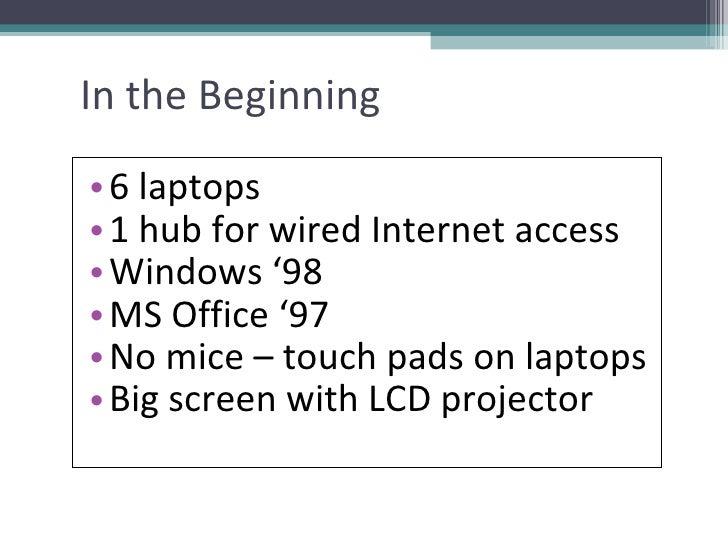 In the Beginning <ul><li>6 laptops </li></ul><ul><li>1 hub for wired Internet access </li></ul><ul><li>Windows '98  </li><...