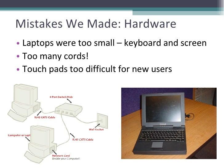 Mistakes We Made: Hardware <ul><li>Laptops were too small – keyboard and screen </li></ul><ul><li>Too many cords!  </li></...