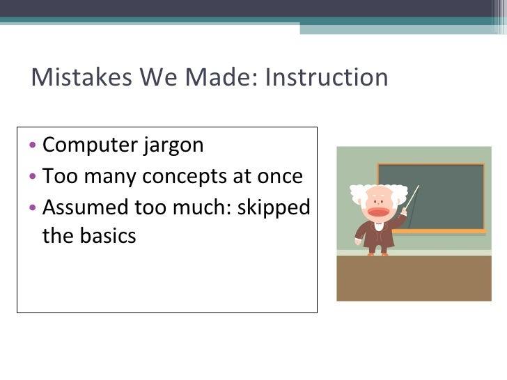 Mistakes We Made: Instruction <ul><li>Computer jargon </li></ul><ul><li>Too many concepts at once </li></ul><ul><li>Assume...