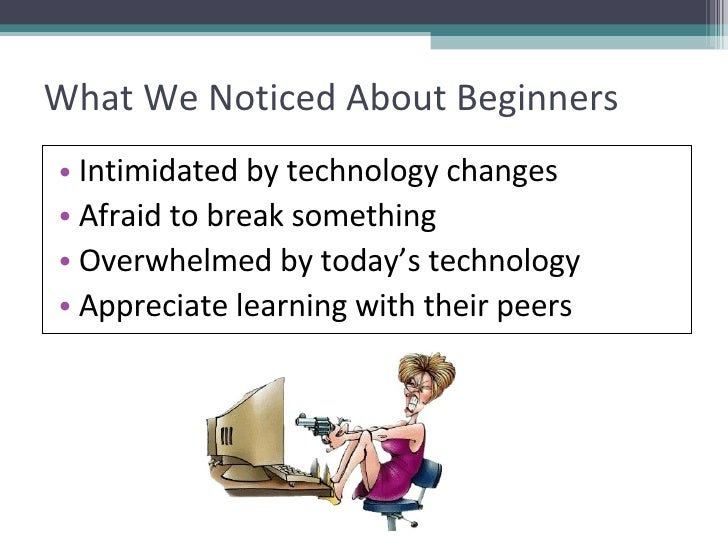 What We Noticed About Beginners <ul><li>Intimidated by technology changes </li></ul><ul><li>Afraid to break something </li...